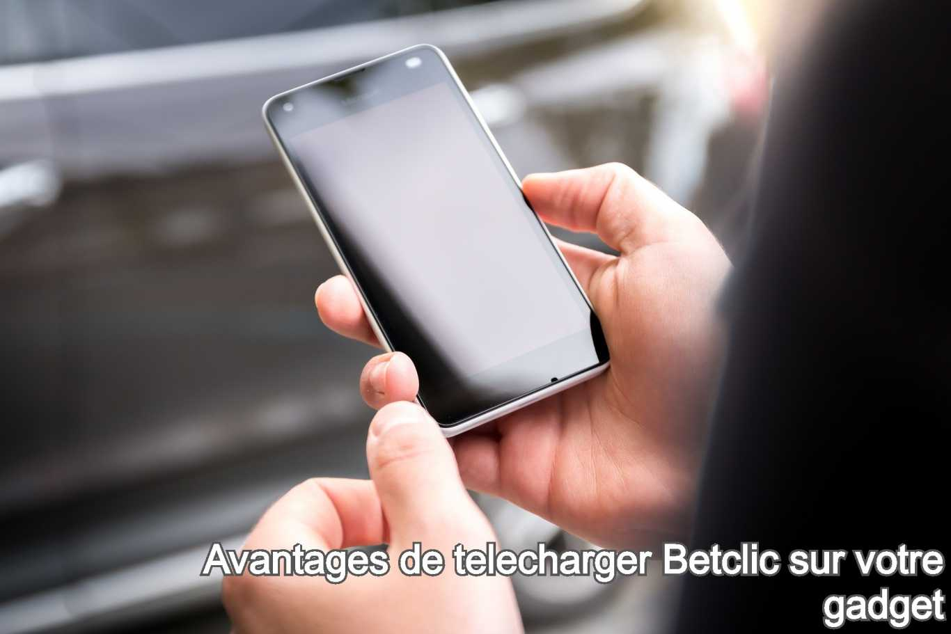 Avantages de telecharger Betclic sur votre gadget